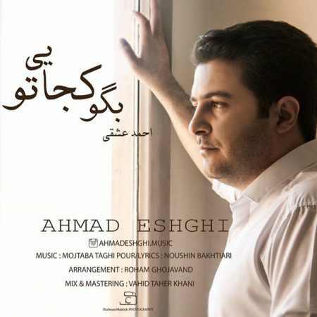 دانلود آهنگ جدید احمد عشقی بنام بگو کجایی تو